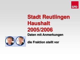 Stadt Reutlingen Haushalt 2005/2006 Daten mit Anmerkungen die Fraktion stellt vor