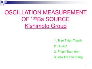 OSCILLATION MEASUREMENT OF  133 Ba SOURCE Kishimoto Group
