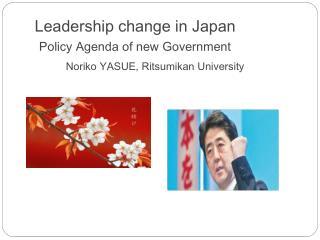 Leadership change in Japan Policy Agenda of new Government Noriko YASUE,  Ritsumikan  University