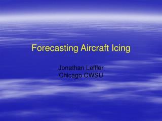 Forecasting Aircraft Icing Jonathan Leffler Chicago CWSU