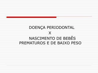 DOENÇA PERIODONTAL  X  NASCIMENTO DE BEBÊS PREMATUROS E DE BAIXO PESO
