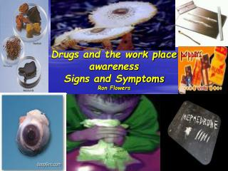 Drugs and the work place awareness Signs and Symptoms Ron Flowers