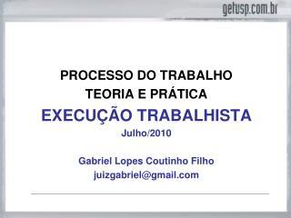 PROCESSO DO TRABALHO TEORIA E PRÁTICA EXECUÇÃO TRABALHISTA Julho/2010 Gabriel Lopes Coutinho Filho