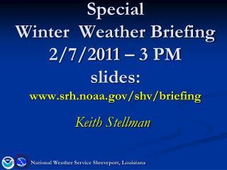 Special  Winter  Weather Briefing 2/7/2011 � 3 PM slides: srh.noaa/shv/briefing