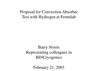 Proposal for Convection Absorber Test with Hydrogen at Fermilab Barry Norris