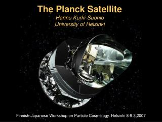 The Planck Satellite Hannu Kurki-Suonio University of Helsinki