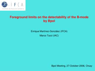 Foreground limits on the detectability of the B-mode by Bpol Enrique Martínez-González (IFCA)
