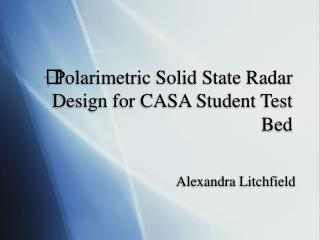 Polarimetric Solid State Radar Design for CASA Student Test Bed