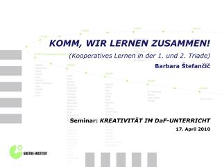 KOMM, WIR LERNEN ZUSAMMEN! ( Kooperatives Lernen in der 1. und 2. Triade ) Barbara Štefančič
