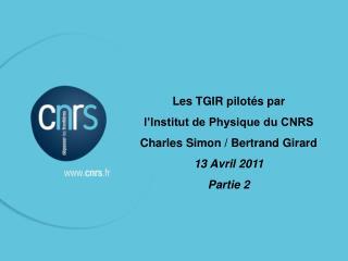 Les TGIR pilotés par  l'Institut de Physique du CNRS Charles Simon / Bertrand Girard 13 Avril 2011