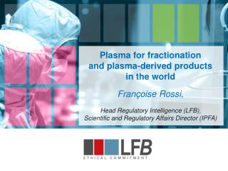 Plasma for fractionation        and plasma-derived products  in the world Françoise Rossi,