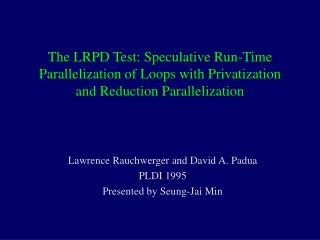 Lawrence Rauchwerger and David A. Padua PLDI 1995 Presented by Seung-Jai Min