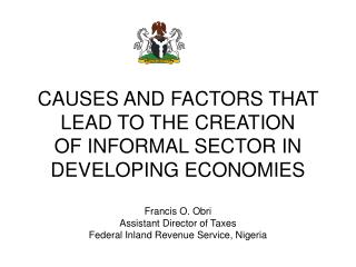 CAUSES AND FACTORS THAT LEAD TO THE CREATION OF INFORMAL SECTOR IN DEVELOPING ECONOMIES  Francis O. Obri Assistant Direc