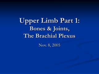 Upper Limb Part 1: Bones & Joints,                The Brachial Plexus