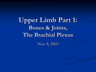Upper Limb Part 1: Bones & Joints,                The Brachial Plexus