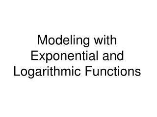 Modeling with Exponential and Logarithmic Functions