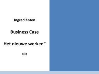 """Ingrediënten  Business Case  Het nieuwe werken"""" 2011"""