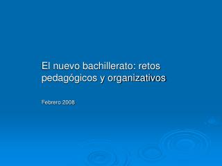 El nuevo bachillerato: retos pedagógicos y organizativos Febrero 2008