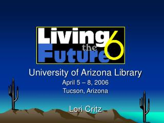 University of Arizona Library April 5 – 8, 2006 Tucson, Arizona Lori Critz