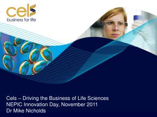 Cels – Driving the Business of Life Sciences NEPIC Innovation Day, November 2011 Dr Mike Nicholds