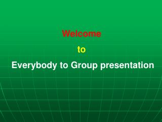 Welcome  to  Everybody to Group presentation