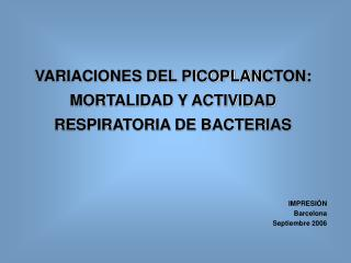 VARIACIONES DEL PICOPLAN C TON: MORTALIDAD Y ACTIVIDAD RESPIRATORIA DE BACTERIAS
