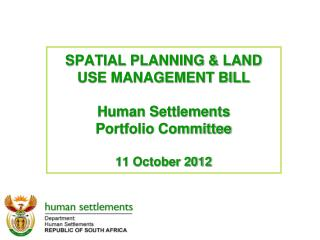 SPATIAL PLANNING & LAND USE MANAGEMENT BILL Human Settlements Portfolio Committee 11 October 2012