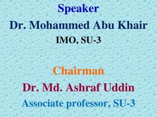 Speaker Dr. Mohammed Abu Khair IMO, SU-3 Chairman   Dr. Md. Ashraf Uddin Associate professor, SU-3