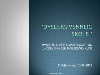 HVORDAN GJ�RE KLASSEROMMET OG UNDERVISNINGEN DYSLEKSIVENNLIG? Folldal skole, 15-08.2012
