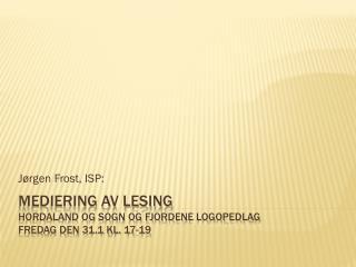 Mediering av lesing Hordaland og Sogn og Fjordene Logopedlag Fredag den 31.1 kl. 17-19