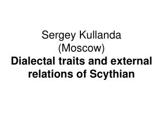 Sergey Kullanda (Moscow) Dialectal traits and external relations of Scythian