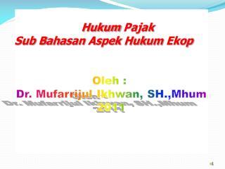 Hukum Pajak Sub  B a h a san  Aspek  H u k u m  Ekop Oleh  :  Dr.  Mufarrijul Ikhwan ,  SH.,Mhum