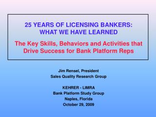 Jim Rensel, President Sales Quality Research Group KEHRER - LIMRA Bank Platform Study Group