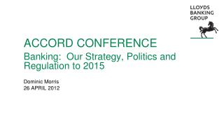 ACCORD CONFERENCE Banking:  Our Strategy, Politics and Regulation to 2015