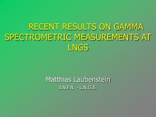 RECENT RESULTS ON GAMMA SPECTROMETRIC MEASUREMENTS AT LNGS Matthias Laubenstein
