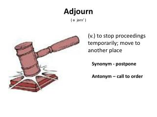 Synonym - postpone 	Antonym – call to order