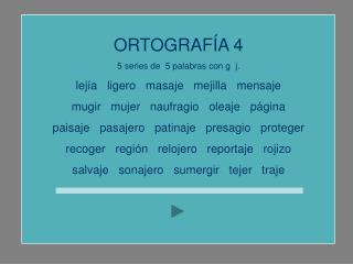 ORTOGRAFÍA 4 5 series de  5 palabras con g  j. lejía   ligero   masaje   mejilla   mensaje