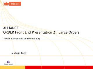 ALLIANCE ORDER Front End Presentation 2 : Large Orders 14 Oct 2009 (Based on Release 2.2)