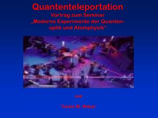 "Quantenteleportation Vortrag zum Seminar ""Moderne Experimente der Quanten- optik und Atomphysik"""