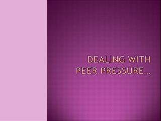 Dealing with Peer pressure…