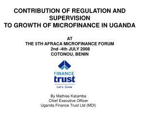 By Mathias Katamba Chief Executive Officer Uganda Finance Trust Ltd (MDI)