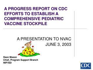A PROGRESS REPORT ON CDC EFFORTS TO ESTABLISH A COMPREHENSIVE PEDIATRIC VACCINE STOCKPILE