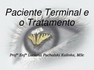 Paciente Terminal e o Tratamento Profª Enfª Luciana Puchalski Kalinke, MSc