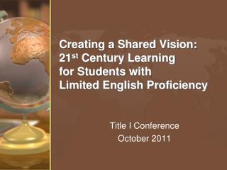 Creating a Shared Vision: 21 st  Century Learning  for Students with  Limited English Proficiency