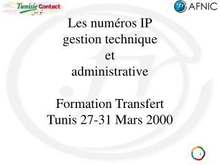 Les numéros IP gestion technique et administrative Formation Transfert Tunis 27-31 Mars 2000