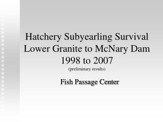 Hatchery Subyearling Survival Lower Granite to McNary Dam 1998 to 2007 (preliminary results)