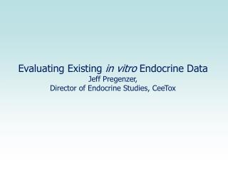 Evaluating Existing  in vitro  Endocrine Data Jeff Pregenzer,