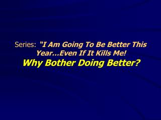 "Series:  ""I Am Going To Be Better This Year…Even If It Kills Me! Why Bother Doing Better?"