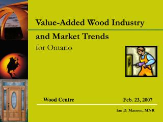 Value-Added Wood Industry and Market Trends for Ontario