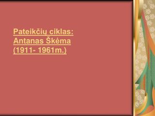 Pateikčių ciklas:  Antanas  Škėma  ( 1911 -  1961m.)